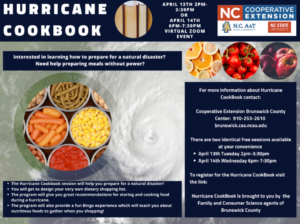 Information about Hurricane Cookbook Zoom Sessions. April 13th 2 pm- 3:30 pm or April 14th 6 pm - 7:30 pm. Virtual Zoom Event. Interested in learning how to prepare for a natural disaster? Need help preparing meals without power? Image of canned foods. For more information about Hurricane CookBook contact: Cooperative extension brunswick county center: 910.253.2610 brunswick.ces.ncsu.edu. There are two identical free sessions available at your convenience.