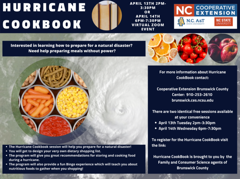 Information about Hurricane Cookbook Zoom Sessions. April 13th 2 p.m.- 3:30 p.m. or April 14th 6 p.m. - 7:30 p.m. Virtual Zoom Event. Interested in learning how to prepare for a natural disaster? Need help preparing meals without power? Image of canned foods. For more information about Hurricane CookBook contact: Cooperative extension brunswick county center: 910.253.2610 brunswick.ces.ncsu.edu. There are two identical free sessions available at your convenience.