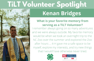 Headshot of Kenan Bridges in graduation regalia from East Carolina University with following text to the right of image.TiLT Volunteer Spotlight. Kenan Bridges. What is your favorite memory from serving as a TiLT Volunteer? I remember always going on so many adventures and we were always outside. My favorite memory would be when we took an overnight trip to the NC Zoo over the summer and explored the Zoo after hours ... 4-H gave me a safe space to be myself, explore my interests, and try new things that I would have otherwise never tried.