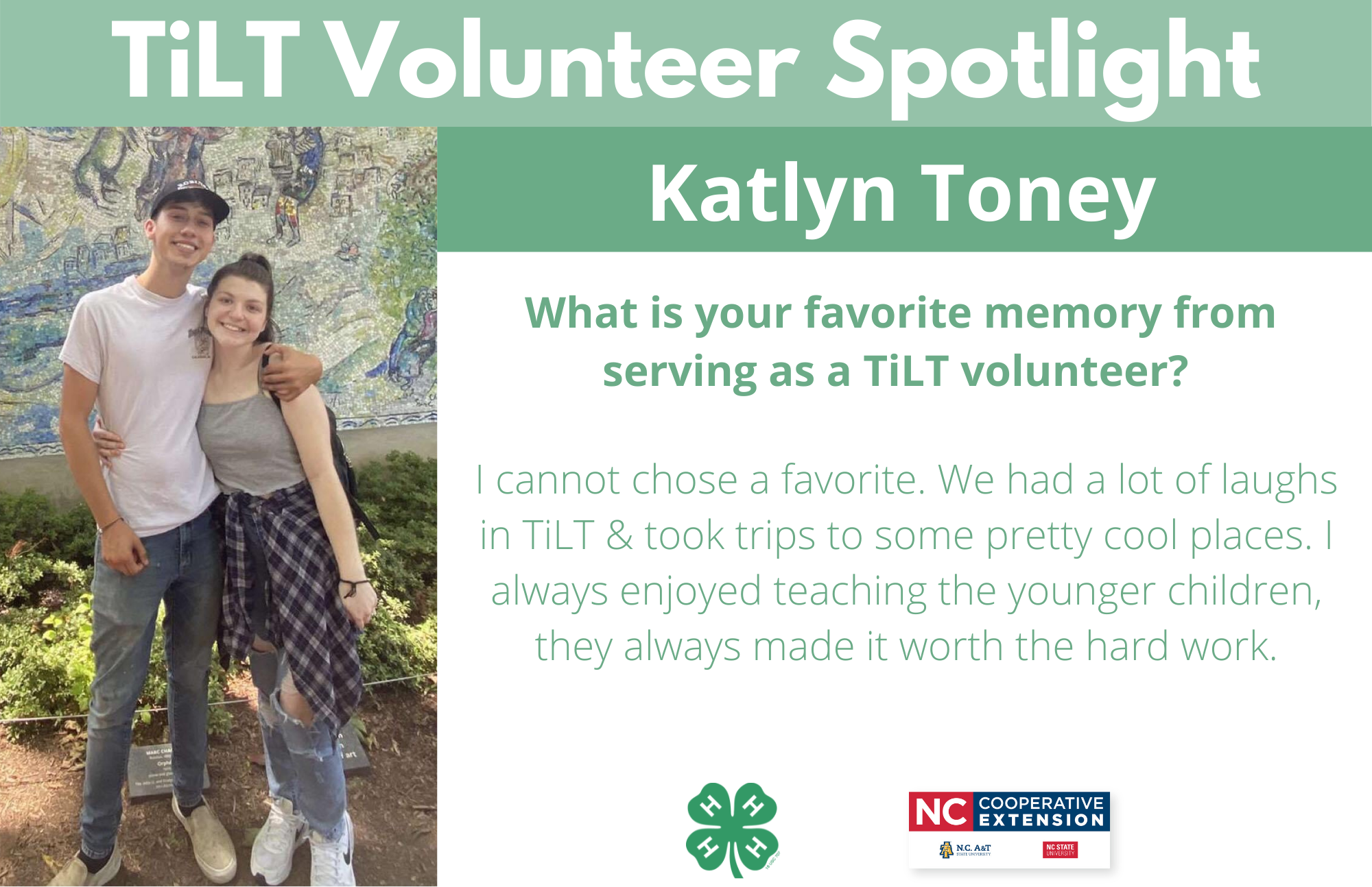 Headshot of Katlyn Toney with following text to the right of image. TiLT Volunteer Spotlight. Katlyn Toney. What is your favorite memory from serving as a TiLT volunteer? I cannot chose a favorite. We had a lot of laughs in TiLT & took trips to some pretty cool places. I always enjoyed teaching the younger children, they always made it worth the hard work.