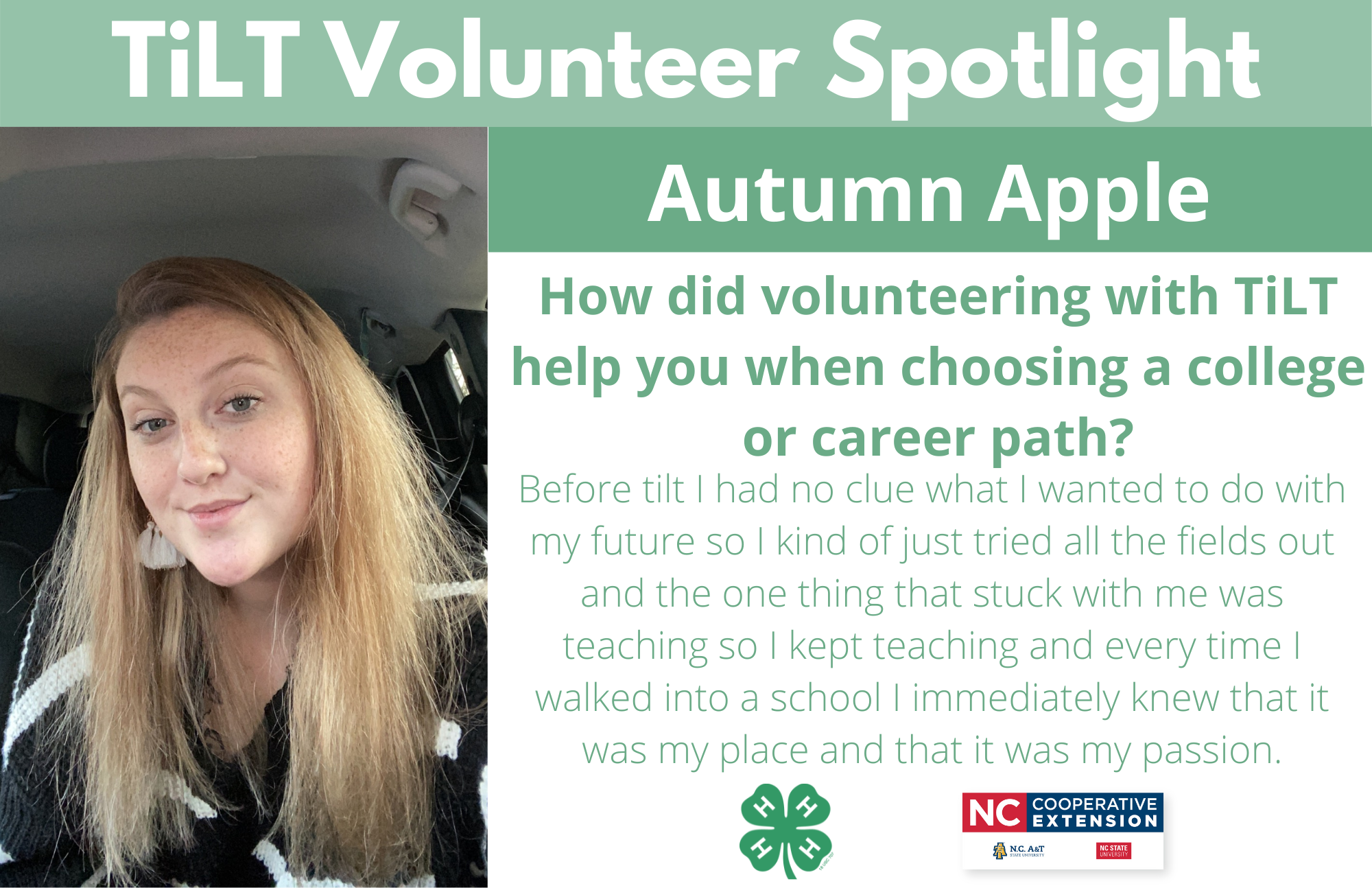 Headshot of Autumn Apple with following text to the right of image. TiLT Volunteer Spotlight. Sydney Blair. How did volunteering with TiLT help you when choosing a college or career path? Before tilt I had no clue what I wanted to do with my future so I kind of just tried all the fields out and the one thing that stuck with me was teaching so I kept teaching and every time I walked into a school I immediately knew that it was my place and that it was my passion.