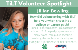Headshot of Jillian Bowling with following text to the right of image. TiLT Volunteer Spotlight. Jillian Bowling. How did volunteering with TiLT help you when choosing a college or career path? I joined Foodcorps after I graduated high school ... TiLT helped prepare me in so many ways! From public speaking, teaching classes, lesson planning and giving me a good sense of independence.