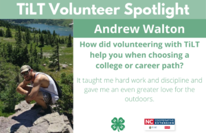 Headshot of Andrew Walron with following text to the right of image. TiLT Volunteer Spotlight. Andrew Walton. How did volunteering with TiLT help you when choosing a college or career path? It taught me hard work and discipline and gave me an even greater love for the outdoors.