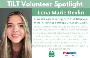 Headshot of Lena Marie Devlin with following text to the right of image. TiLT Volunteer Spotlight. Lena Marie Devlin. How did volunteering with TiLT help you when choosing a college or career path? I believe community service and working with others taught me how to care for others. Also introduced me to populations of people I would never have met before. I think it's made me a better caregiver because I'm about to relate to others easier... I was able to experience working with youth and as I'm becoming a nurse it's made me believe that I want to be a pediatric nurse.