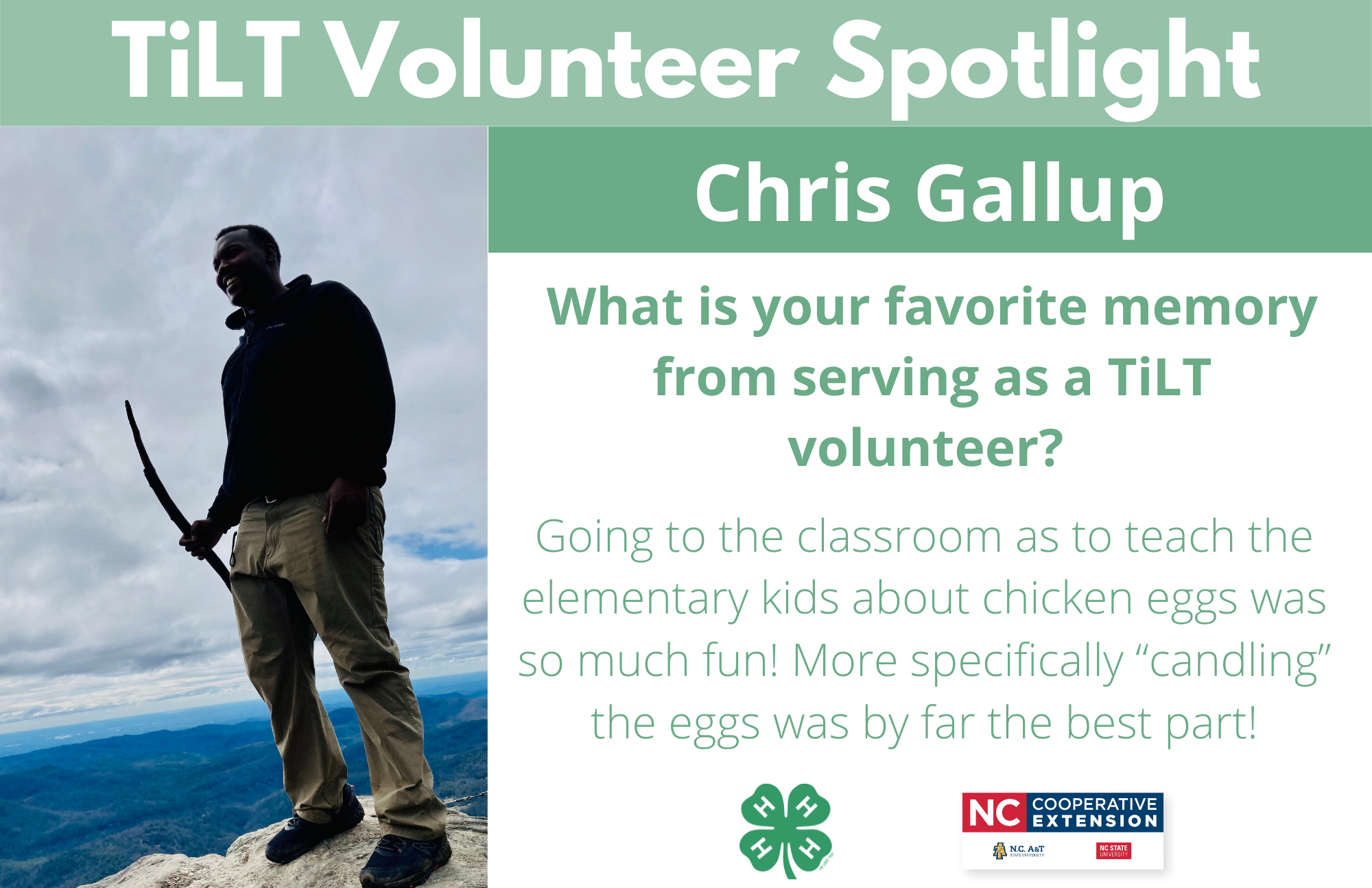 """Headshot of Chris Gallup with following text to the right of image. TiLT Volunteer Spotlight. Chris Gallup. What is your favorite memory from serving as a TiLT volunteer? Going to the classroom as to teach the elementary kids about chicken eggs was so much fun! More specifically """"candling"""" the eggs was by far the best part!"""